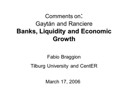 Banks, Liquidity and Economic Growth Comments on : Gaytán and Ranciere Banks, Liquidity and Economic Growth March 17, 2006 Fabio Braggion Tilburg University.