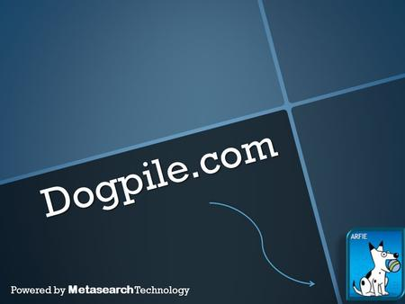Dogpile.com Powered by Metasearch Technology. What does a metasearch engine do?  Operates on the idea that the W.W.W. has more information than any one.