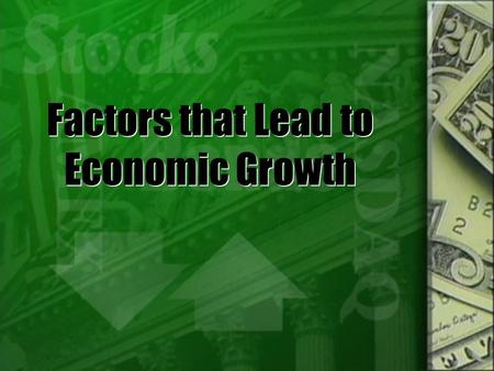 Factors that Lead to Economic Growth. Economic Growth  There are 4 factors of production that influence economic growth within a country:  Investment.