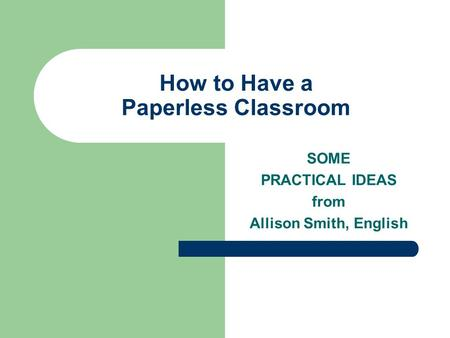 How to Have a Paperless Classroom SOME PRACTICAL IDEAS from Allison Smith, English.