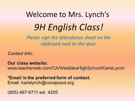 Welcome to Mrs. Lynch's 9H English Class! Please sign the attendance sheet on the clipboard next to the door. Contact Info.: Our class website: www.teacherweb.com/CA/WestlakeHighSchool/KarieLynch.