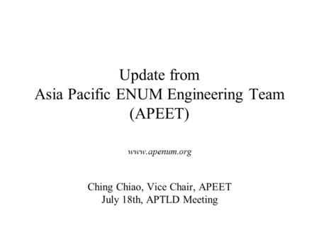 Update from Asia Pacific ENUM Engineering Team (APEET) www.apenum.org Ching Chiao, Vice Chair, APEET July 18th, APTLD Meeting.