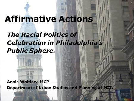 Affirmative Actions The Racial Politics of Celebration in Philadelphia's Public Sphere. Annis Whitlow, MCP Department of Urban Studies and Planning at.