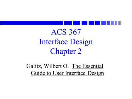 ACS 367 Interface Design Chapter 2 Galitz, Wilbert O. The Essential Guide to User Interface Design.