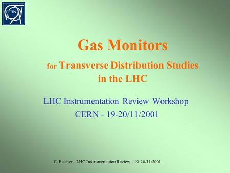 C. Fischer – LHC Instrumentation Review – 19-20/11/2001 Gas Monitors for Transverse Distribution Studies in the LHC LHC Instrumentation Review Workshop.