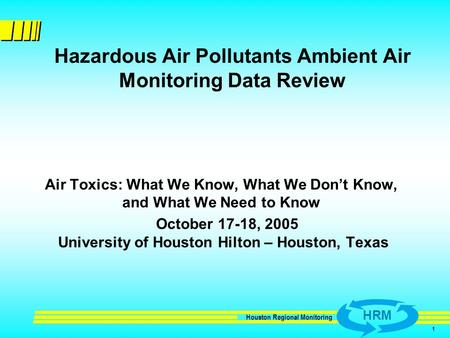 HRM Houston Regional Monitoring 1 Hazardous Air Pollutants Ambient Air Monitoring Data Review Air Toxics: What We Know, What We Don't Know, and What We.