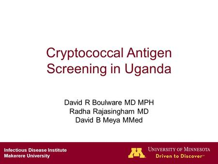 Cryptococcal Antigen Screening in Uganda David R Boulware MD MPH Radha Rajasingham MD David B Meya MMed Infectious Disease Institute Makerere University.