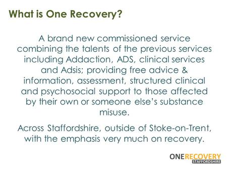 What is One Recovery? A brand new commissioned service combining the talents of the previous services including Addaction, ADS, clinical services and Adsis;