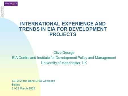INTERNATIONAL EXPERIENCE AND TRENDS IN EIA FOR DEVELOPMENT PROJECTS Clive George EIA Centre and Institute for Development Policy and Management University.