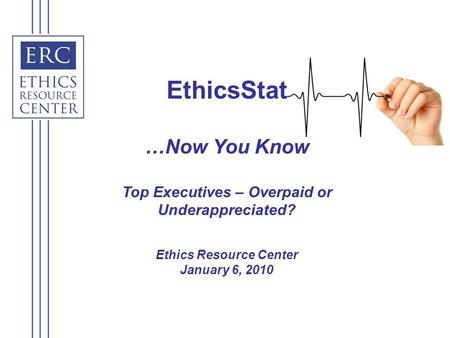 EthicsStat …Now You Know Top Executives – Overpaid or Underappreciated? Ethics Resource Center January 6, 2010.