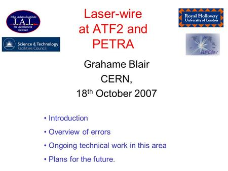 Laser-wire at ATF2 and PETRA Grahame Blair CERN, 18 th October 2007 Introduction Overview of errors Ongoing technical work in this area Plans for the future.