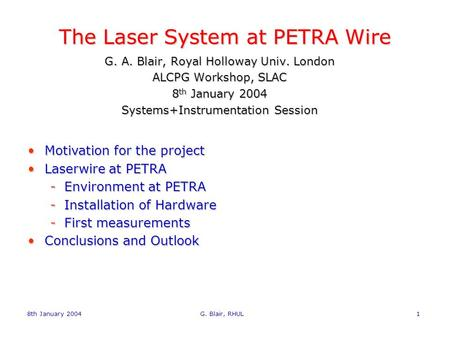 8th January 2004 G. Blair, RHUL1 The Laser System at PETRA Wire G. A. Blair, Royal Holloway Univ. London ALCPG Workshop, SLAC 8 th January 2004 Systems+Instrumentation.