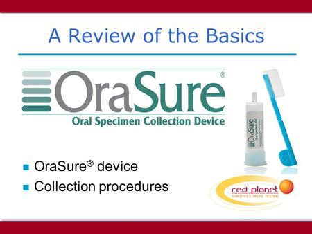 A Review of the Basics n OraSure ® device n Collection procedures.