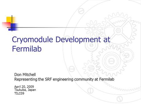 Cryomodule Development at Fermilab Don Mitchell Representing the SRF engineering community at Fermilab April 20, 2009 Tsukuba, Japan TILC09.