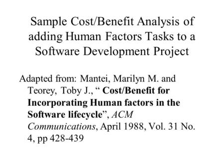 "Sample Cost/Benefit Analysis of adding Human Factors Tasks to a Software Development Project Adapted from: Mantei, Marilyn M. and Teorey, Toby J., "" Cost/Benefit."