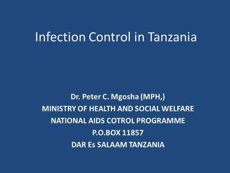 Infection Control in Tanzania Dr. Peter C. Mgosha (MPH,) MINISTRY OF HEALTH AND SOCIAL WELFARE NATIONAL AIDS COTROL PROGRAMME P.O.BOX 11857 DAR Es SALAAM.