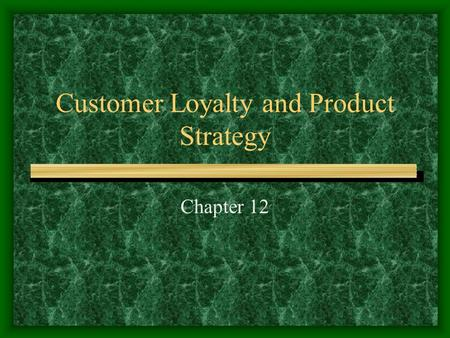 Customer Loyalty and Product Strategy Chapter 12.