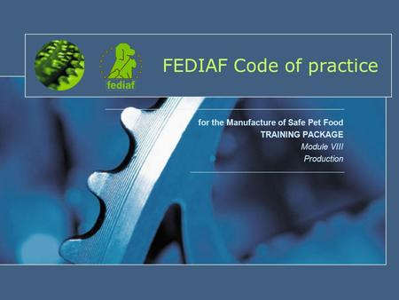 FEDIAF Code of practice for the Manufacture of Safe Pet Food TRAINING PACKAGE Module VIII Production.