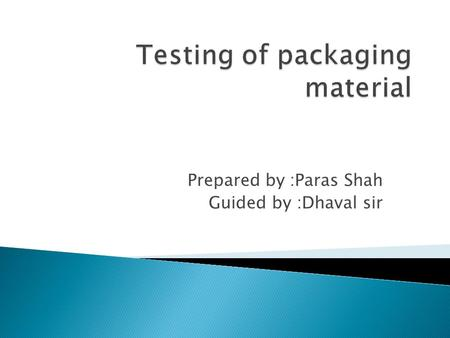 Prepared by :Paras Shah Guided by :Dhaval sir.  Packaging is science, art and technology of enclosing or protecting products for distribution, storage,