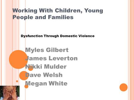 Working With Children, Young People and Families Dysfunction Through Domestic Violence Myles Gilbert James Leverton Nikki Mulder Dave Welsh Megan White.