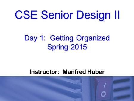 CSE Senior Design II Day 1: Getting Organized Spring 2015 Instructor: Manfred Huber.