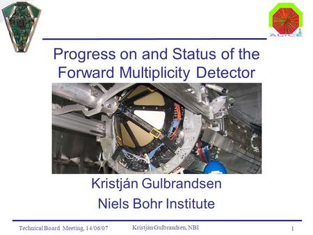 Technical Board Meeting, 14/06/07 Kristján Gulbrandsen, NBI 1 Progress on and Status of the Forward Multiplicity Detector Kristján Gulbrandsen Niels Bohr.