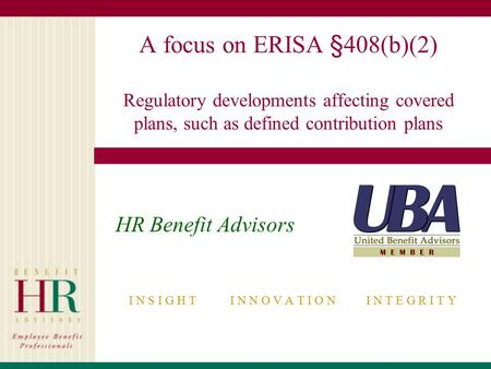 A focus on ERISA §408(b)(2) Regulatory developments affecting covered plans, such as defined contribution plans HR Benefit Advisors I N S I G H T I N N.
