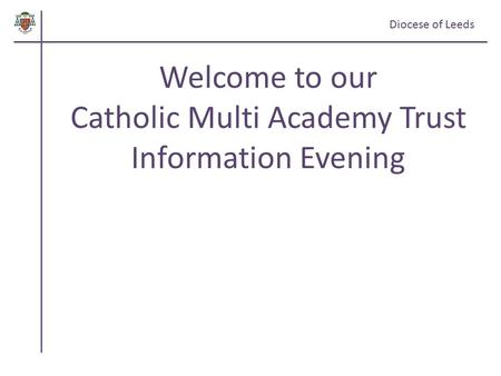 Diocese of Leeds Welcome to our Catholic Multi Academy Trust Information Evening.
