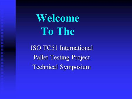 Welcome To The ISO TC51 International Pallet Testing Project Technical Symposium.