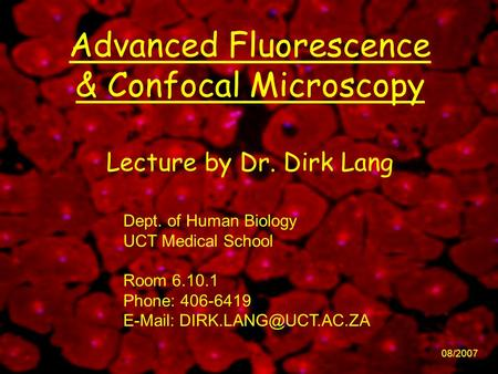 Advanced Fluorescence & Confocal Microscopy 08/2007 Lecture by Dr. Dirk Lang Dept. of Human Biology UCT Medical School Room 6.10.1 Phone: 406-6419 E-Mail: