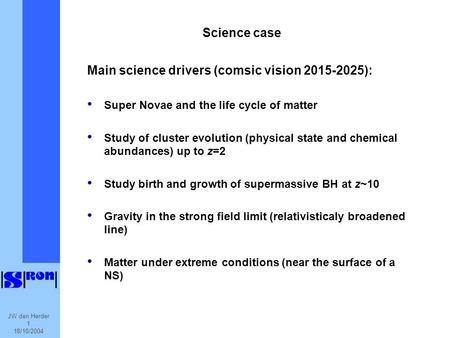 JW den Herder 1 18/10/2004 Science case Main science drivers (comsic vision 2015-2025): Super Novae and the life cycle of matter Study of cluster evolution.