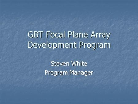 GBT Focal Plane Array Development Program Steven White Program Manager.