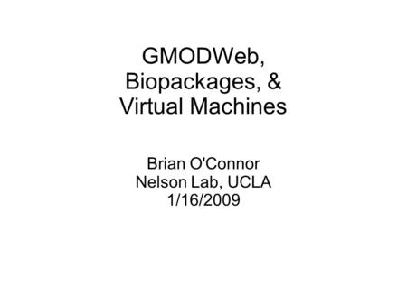 GMODWeb, Biopackages, & Virtual Machines Brian O'Connor Nelson Lab, UCLA 1/16/2009.