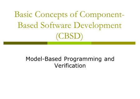 Basic Concepts of Component- Based Software Development (CBSD) Model-Based Programming and Verification.