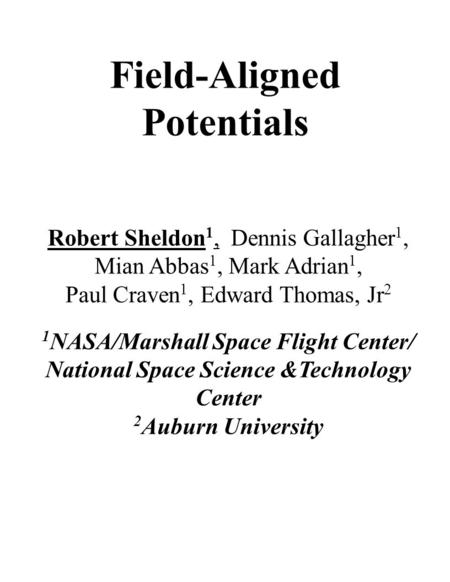 Field-Aligned Potentials Robert Sheldon 1, Dennis Gallagher 1, Mian Abbas 1, Mark Adrian 1, Paul Craven 1, Edward Thomas, Jr 2 1 NASA/Marshall Space Flight.