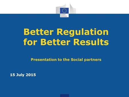 Better Regulation for Better Results Presentation to the Social partners 15 July 2015.