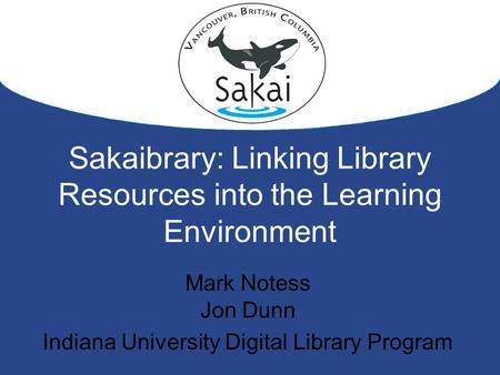 Sakaibrary: Linking Library Resources into the Learning Environment Mark Notess Jon Dunn Indiana University Digital Library Program.