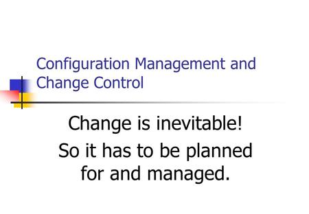 Configuration Management and Change Control Change is inevitable! So it has to be planned for and managed.