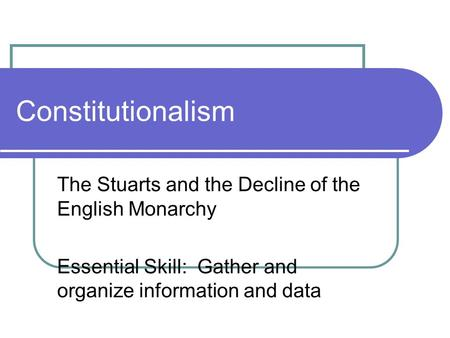 Constitutionalism The Stuarts and the Decline of the English Monarchy Essential Skill: Gather and organize information and data.