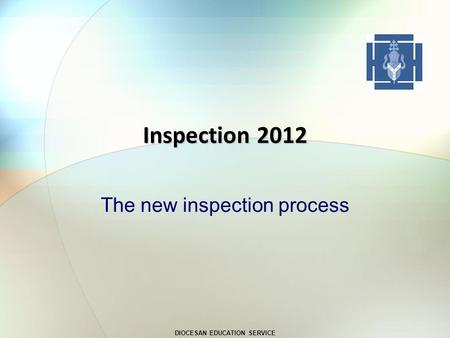 DIOCESAN EDUCATION SERVICE Inspection 2012 The new inspection process.
