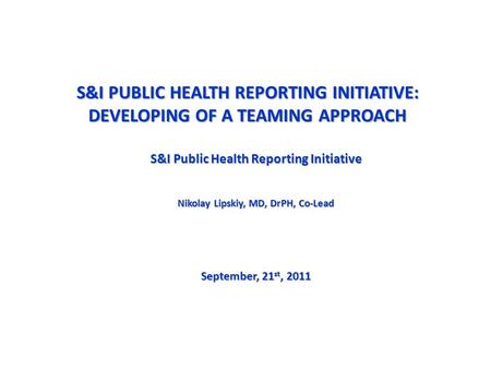 S&I PUBLIC HEALTH REPORTING INITIATIVE: DEVELOPING OF A TEAMING APPROACH S&I Public Health Reporting Initiative Nikolay Lipskiy, MD, DrPH, Co-Lead September,