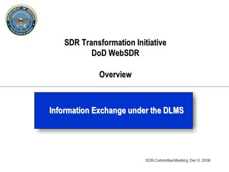 SDR Transformation Initiative DoD WebSDR Overview Information Exchange under the DLMS SDR Committee Meeting, Dec 6, 2006.