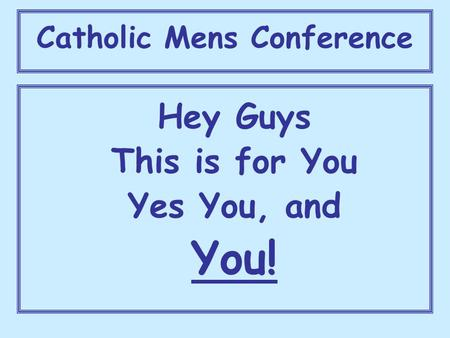 Catholic Mens Conference Hey Guys This is for You Yes You, and You!