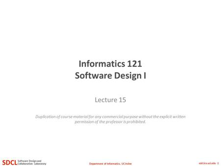 Department of Informatics, UC Irvine SDCL Collaboration Laboratory Software Design and sdcl.ics.uci.edu 1 Informatics 121 Software Design I Lecture 15.