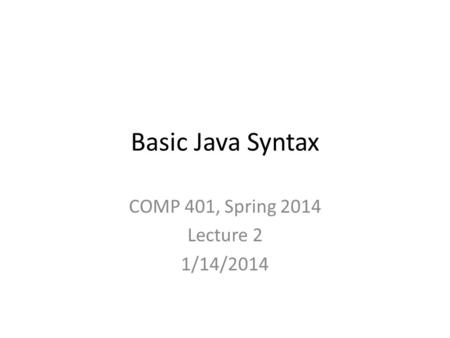 Basic Java Syntax COMP 401, Spring 2014 Lecture 2 1/14/2014.