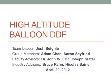HIGH ALTITUDE BALLOON DDF Team Leader: Josh Beighle Group Members: Adam Chen, Aaron Seyfried Faculty Advisors: Dr. John Wu, Dr. Joseph Slater Industry.