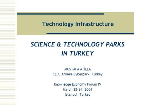 Technology Infrastructure SCIENCE & TECHNOLOGY PARKS IN TURKEY MUSTAFA ATİLLA CEO, Ankara Cyberpark, Turkey Knowledge Economy Forum IV March 22-24, 2004.