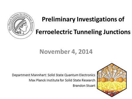 Preliminary Investigations of Ferroelectric Tunneling Junctions November 4, 2014 Department Mannhart: Solid State Quantum Electronics Max Planck Institute.