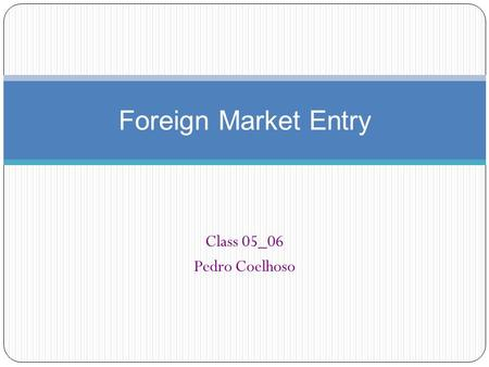 Foreign Market Entry Class 05_06 Pedro Coelhoso.