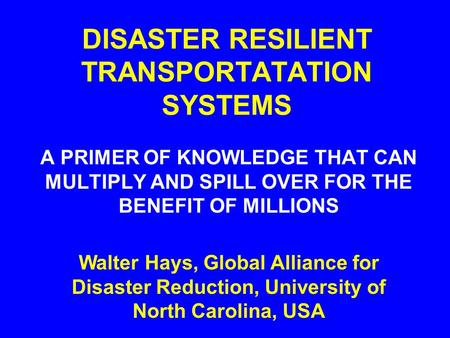 DISASTER RESILIENT TRANSPORTATATION SYSTEMS A PRIMER OF KNOWLEDGE THAT CAN MULTIPLY AND SPILL OVER FOR THE BENEFIT OF MILLIONS Walter Hays, Global Alliance.